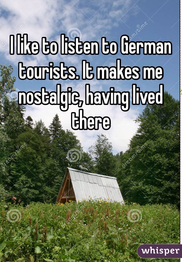 I like to listen to German tourists. It makes me nostalgic, having lived there