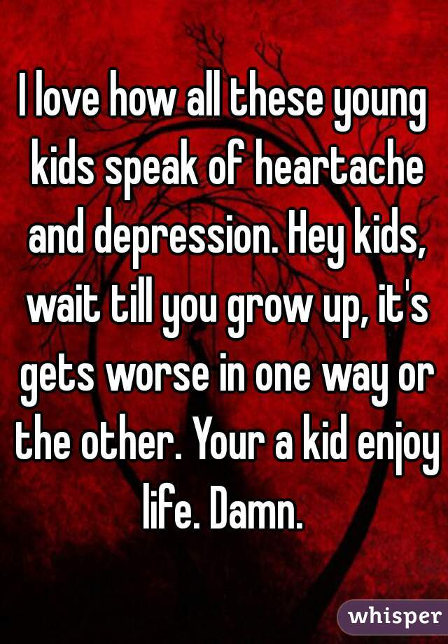 I love how all these young kids speak of heartache and depression. Hey kids, wait till you grow up, it's gets worse in one way or the other. Your a kid enjoy life. Damn.