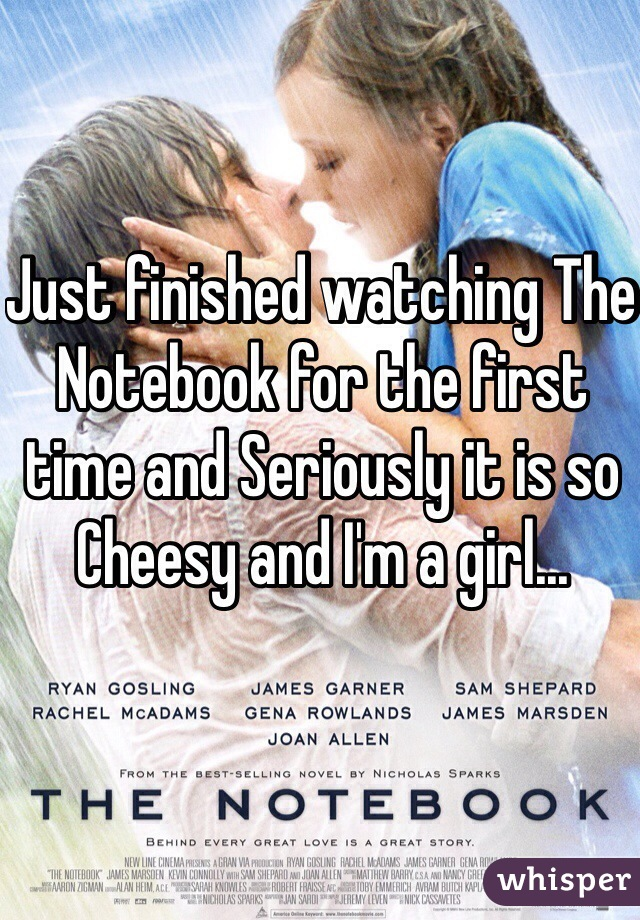 Just finished watching The Notebook for the first time and Seriously it is so Cheesy and I'm a girl...