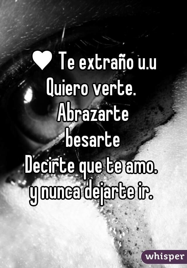♥ Te extraño u.u Quiero verte.  Abrazarte besarte Decirte que te amo.  y nunca dejarte ir.