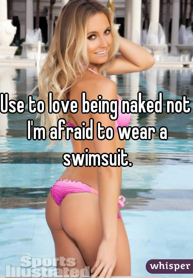 Use to love being naked not I'm afraid to wear a swimsuit.