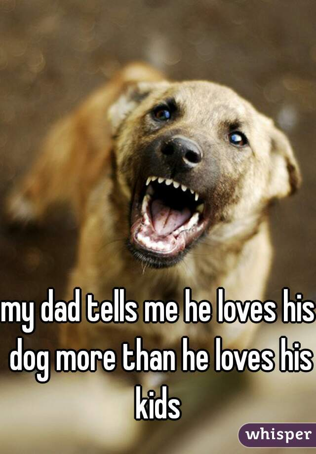 my dad tells me he loves his dog more than he loves his kids
