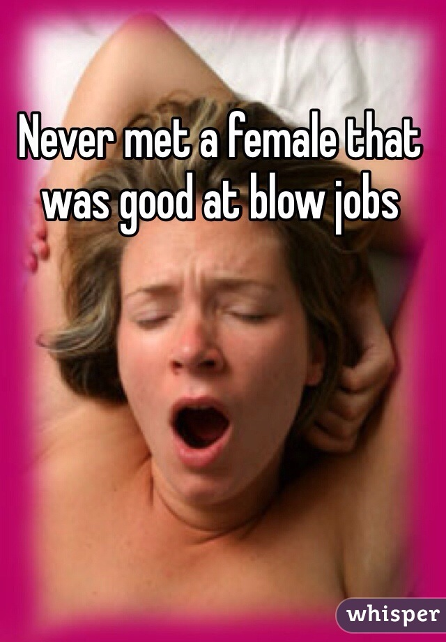 Never met a female that was good at blow jobs