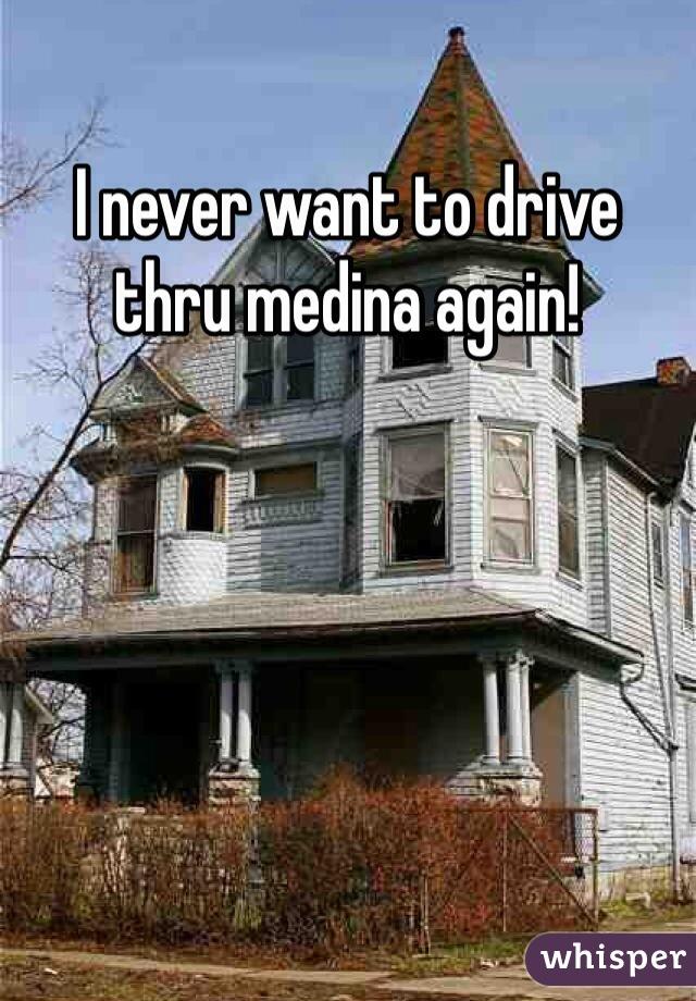 I never want to drive thru medina again!