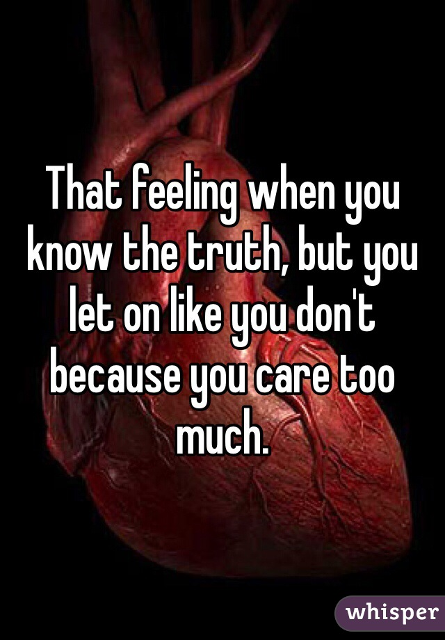 That feeling when you know the truth, but you let on like you don't because you care too much.