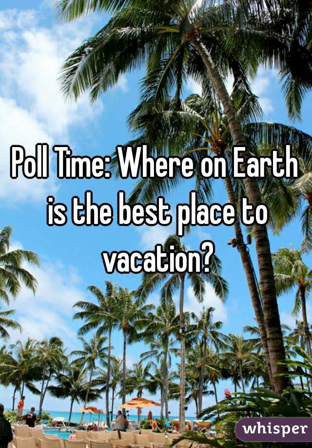 Poll Time: Where on Earth is the best place to vacation?