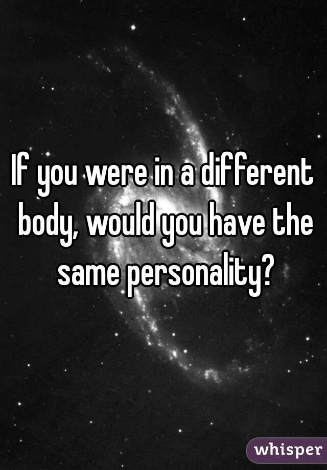 If you were in a different body, would you have the same personality?