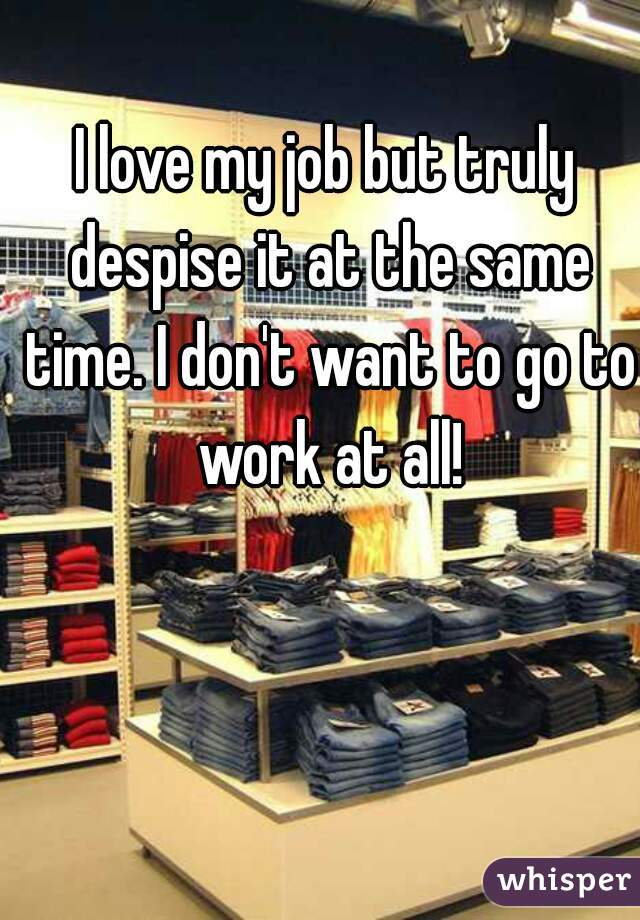 I love my job but truly despise it at the same time. I don't want to go to work at all!