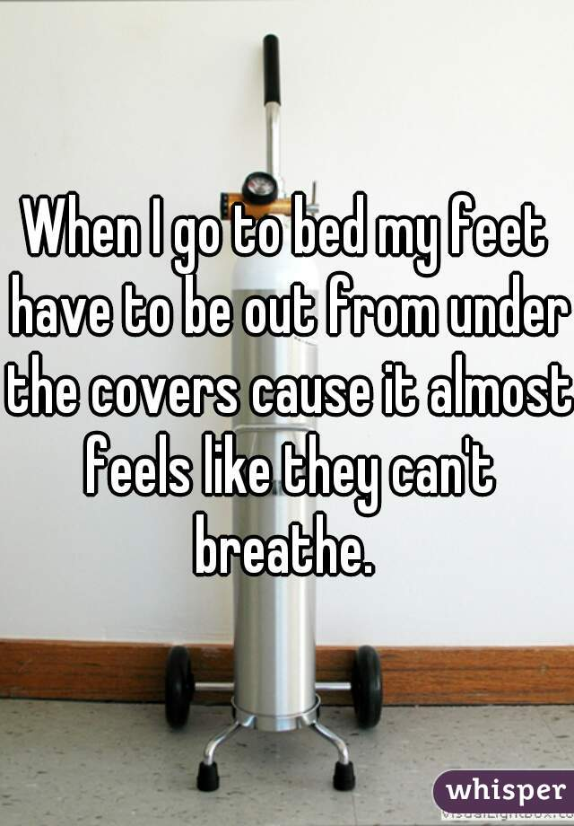 When I go to bed my feet have to be out from under the covers cause it almost feels like they can't breathe.