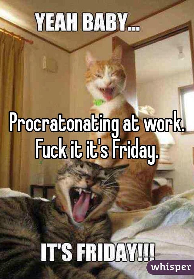 Procratonating at work.  Fuck it it's Friday.