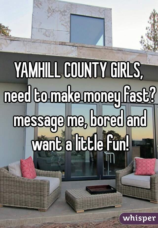 YAMHILL COUNTY GIRLS, need to make money fast? message me, bored and want a little fun!