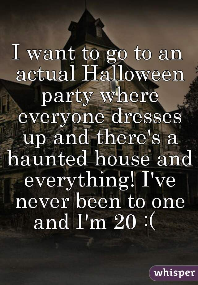 I want to go to an actual Halloween party where everyone dresses up and there's a haunted house and everything! I've never been to one and I'm 20 :(