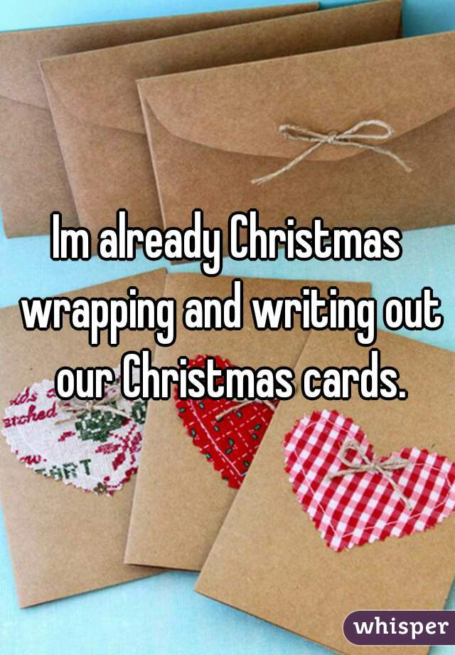 Im already Christmas wrapping and writing out our Christmas cards.