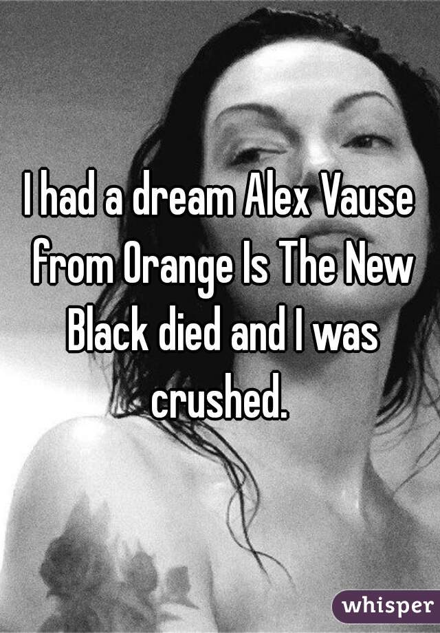 I had a dream Alex Vause from Orange Is The New Black died and I was crushed.