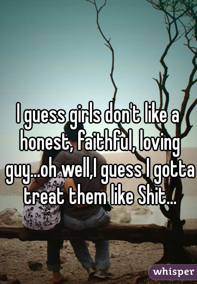 I guess girls don't like a honest, faithful, loving guy...oh well,I guess I gotta treat them like Shit...