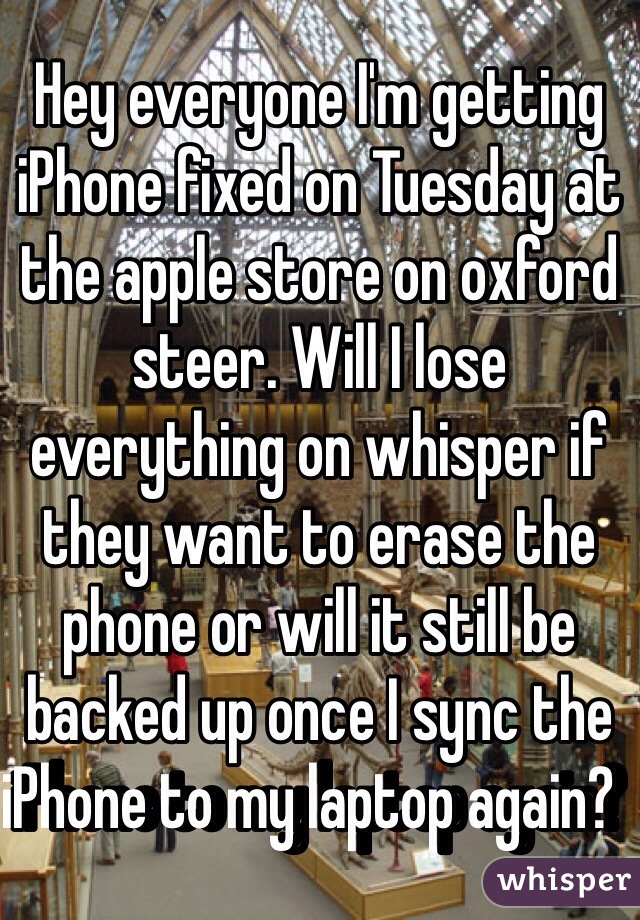 Hey everyone I'm getting iPhone fixed on Tuesday at the apple store on oxford steer. Will I lose everything on whisper if they want to erase the phone or will it still be backed up once I sync the iPhone to my laptop again?