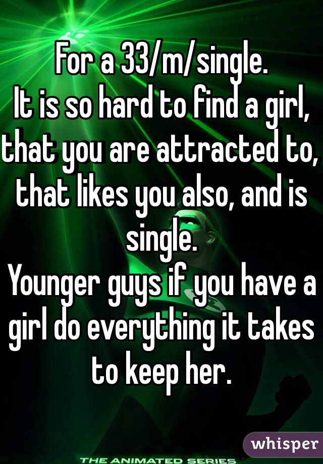 For a 33/m/single. It is so hard to find a girl, that you are attracted to, that likes you also, and is single. Younger guys if you have a girl do everything it takes to keep her.