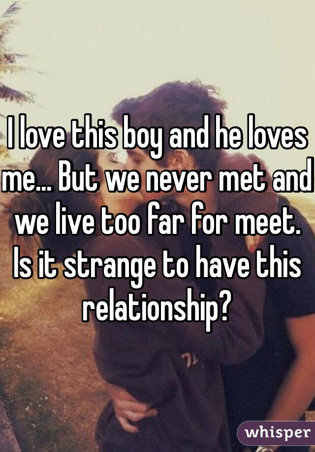 I love this boy and he loves me... But we never met and we live too far for meet. Is it strange to have this relationship?
