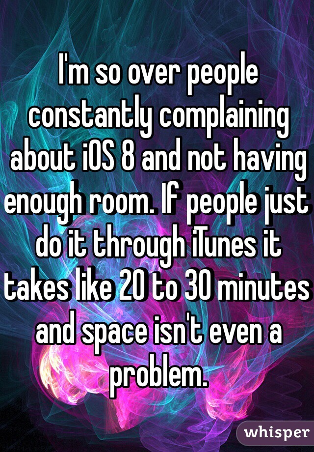I'm so over people constantly complaining about iOS 8 and not having enough room. If people just do it through iTunes it takes like 20 to 30 minutes and space isn't even a problem.