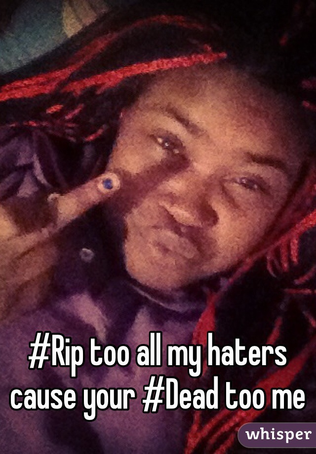 #Rip too all my haters cause your #Dead too me