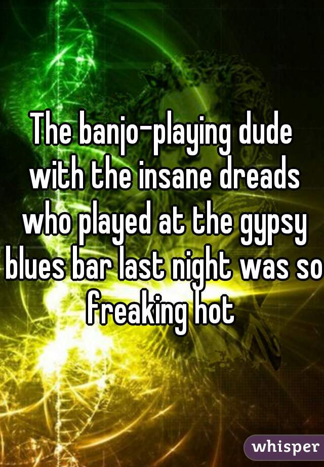 The banjo-playing dude with the insane dreads who played at the gypsy blues bar last night was so freaking hot