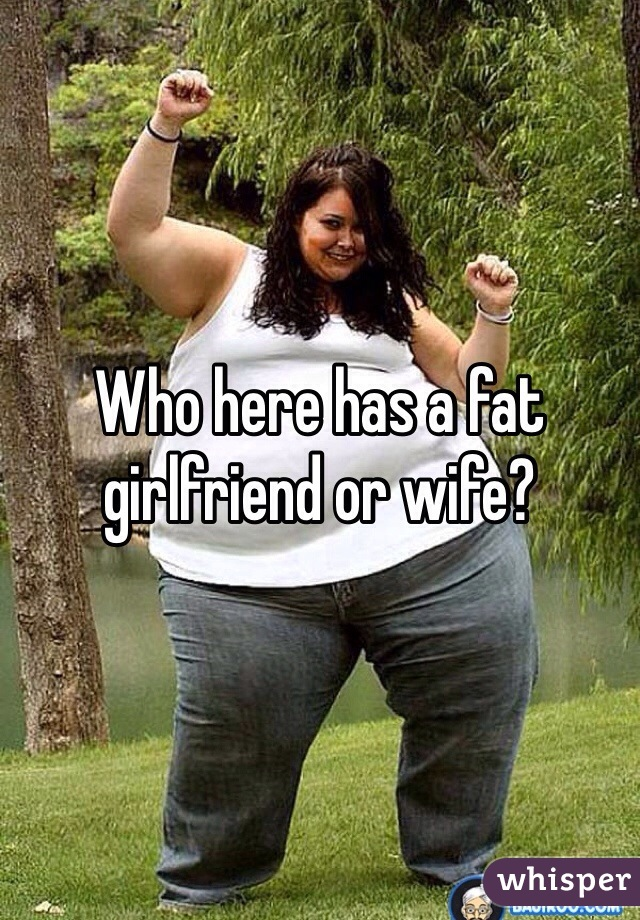 Who here has a fat girlfriend or wife?