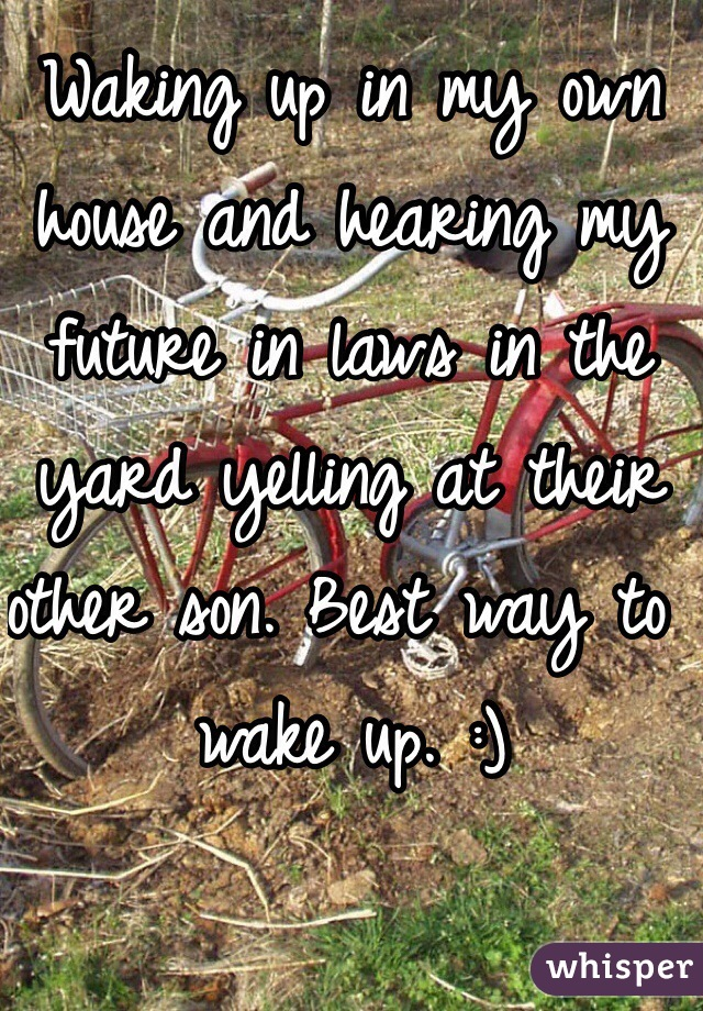 Waking up in my own house and hearing my future in laws in the yard yelling at their other son. Best way to wake up. :)