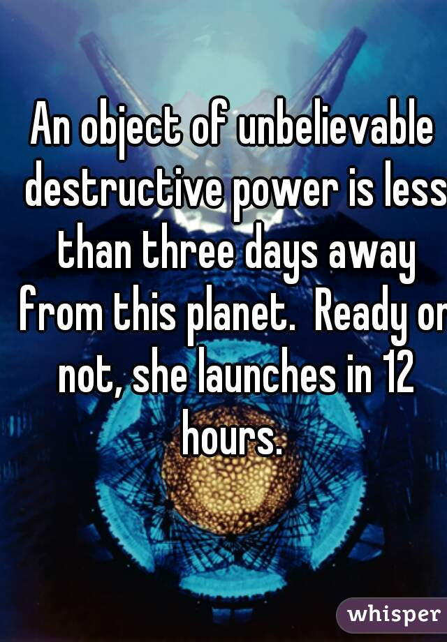 An object of unbelievable destructive power is less than three days away from this planet.  Ready or not, she launches in 12 hours.