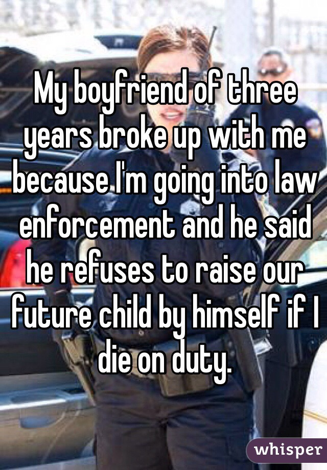 My boyfriend of three years broke up with me because I'm going into law enforcement and he said he refuses to raise our future child by himself if I  die on duty.