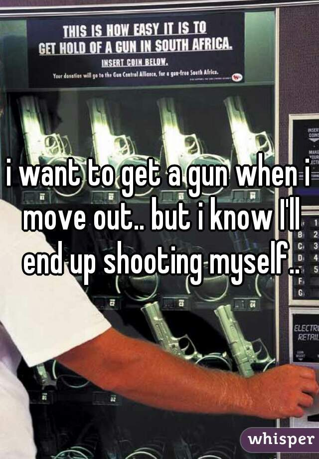 i want to get a gun when i move out.. but i know I'll end up shooting myself..