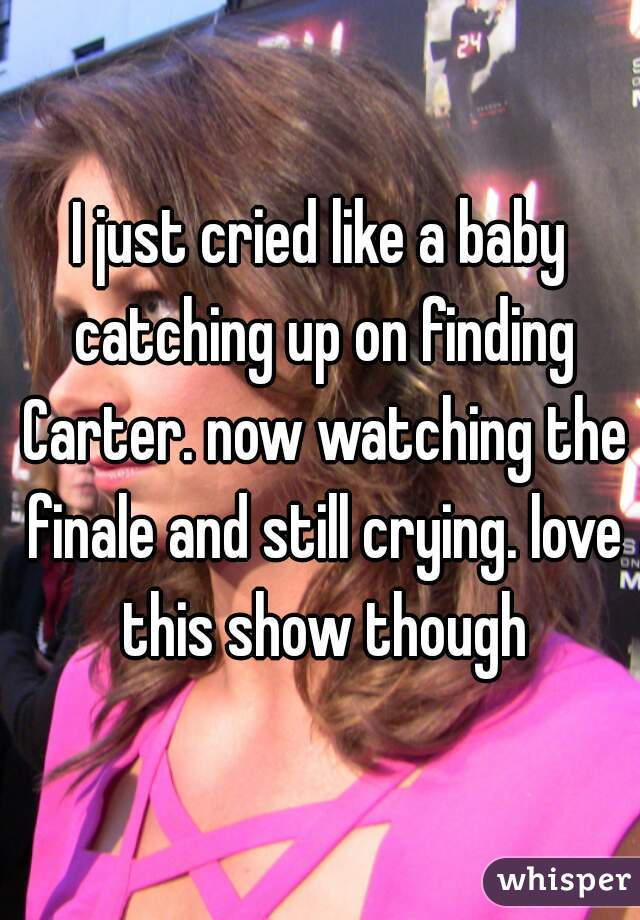 I just cried like a baby catching up on finding Carter. now watching the finale and still crying. love this show though