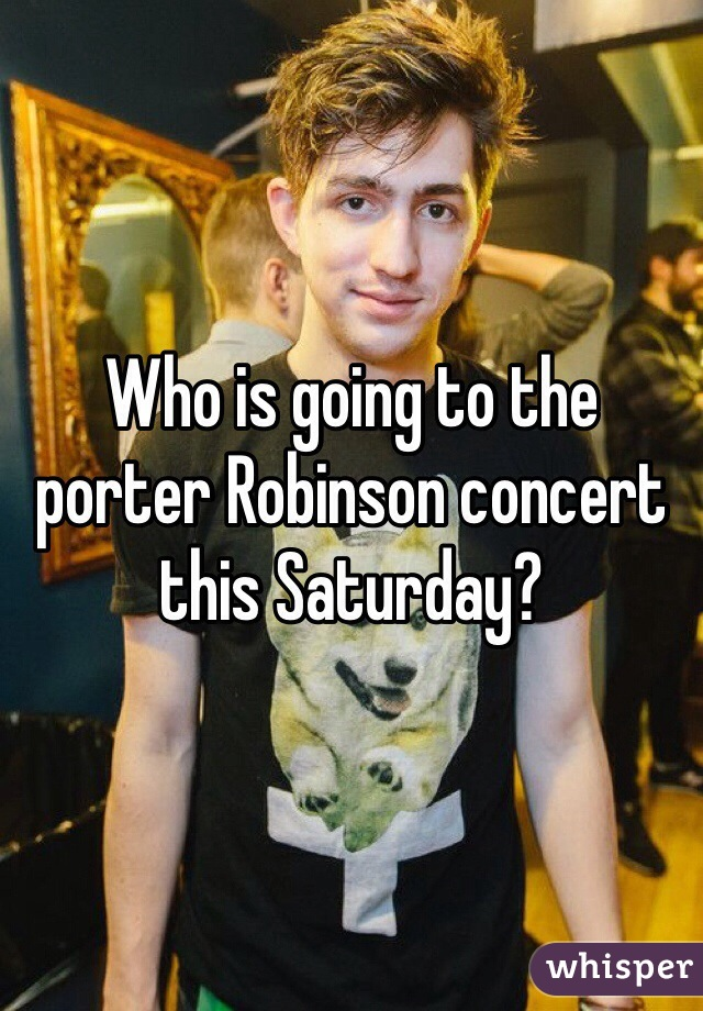 Who is going to the porter Robinson concert this Saturday?