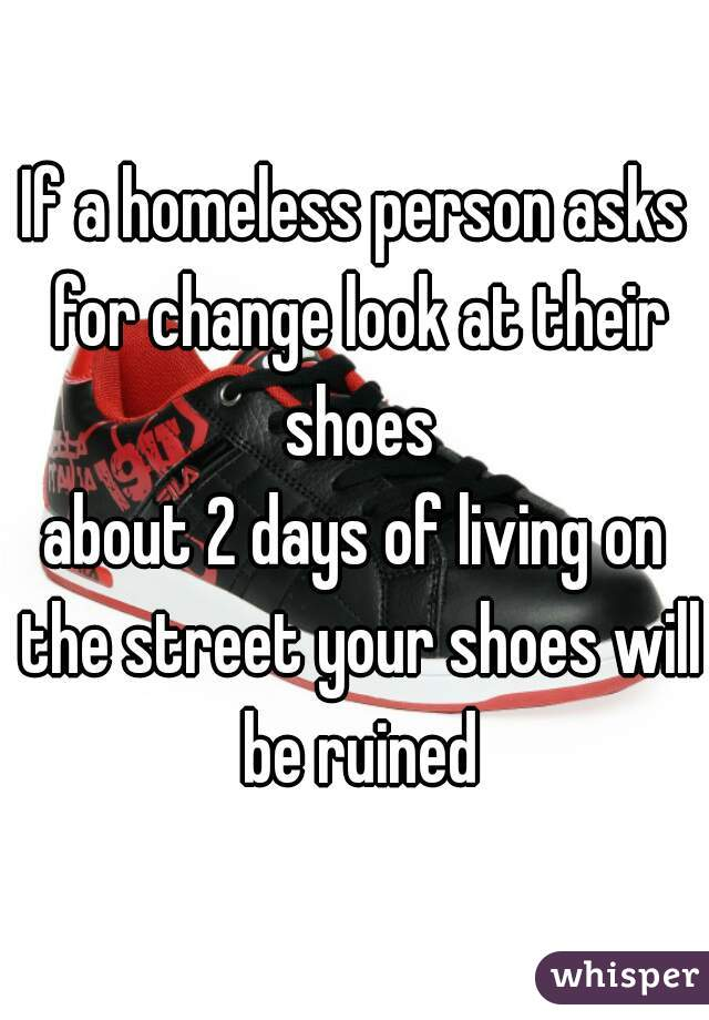 If a homeless person asks for change look at their shoes about 2 days of living on the street your shoes will be ruined