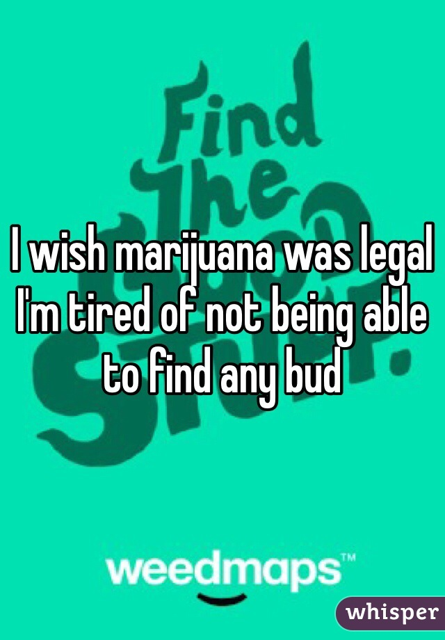 I wish marijuana was legal I'm tired of not being able to find any bud