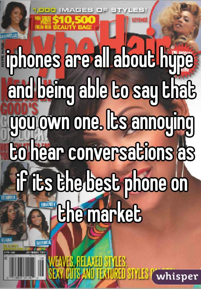 iphones are all about hype and being able to say that you own one. Its annoying to hear conversations as if its the best phone on the market