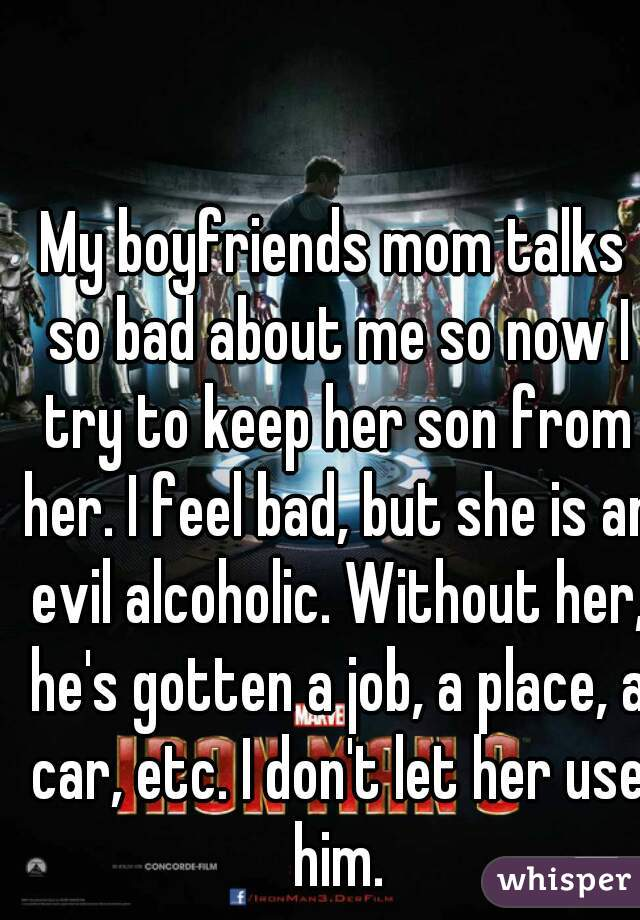My boyfriends mom talks so bad about me so now I try to keep her son from her. I feel bad, but she is an evil alcoholic. Without her, he's gotten a job, a place, a car, etc. I don't let her use him.