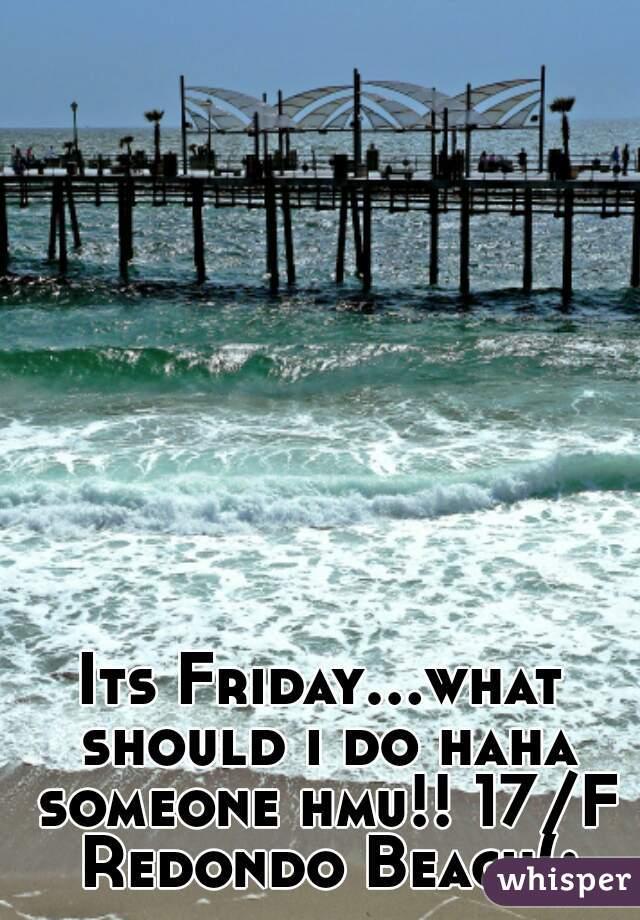 Its Friday...what should i do haha someone hmu!! 17/F Redondo Beach(: