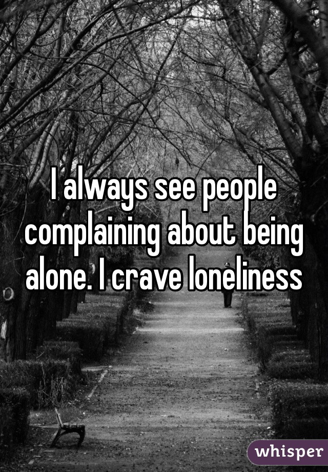 I always see people complaining about being alone. I crave loneliness