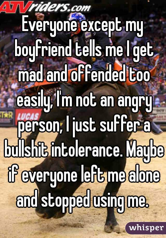 Everyone except my boyfriend tells me I get mad and offended too easily, I'm not an angry person, I just suffer a bullshit intolerance. Maybe if everyone left me alone and stopped using me.