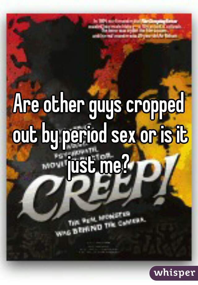 Are other guys cropped out by period sex or is it just me?