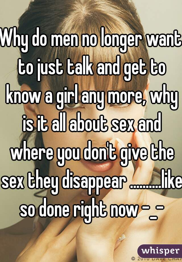 Why do men no longer want to just talk and get to know a girl any more, why is it all about sex and where you don't give the sex they disappear ..........like so done right now -_-