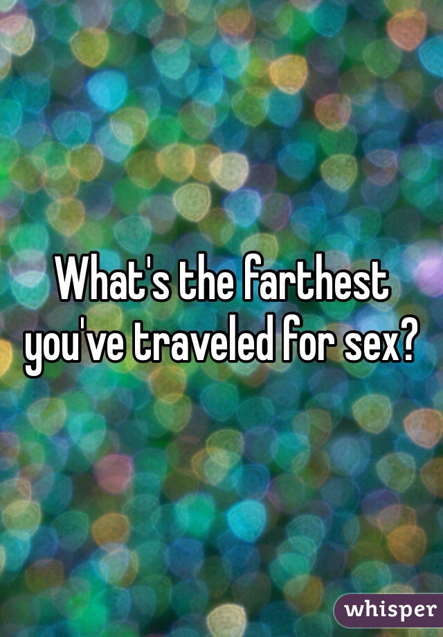 What's the farthest you've traveled for sex?