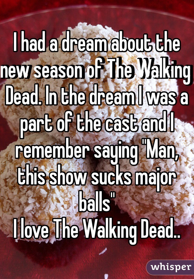 """I had a dream about the new season of The Walking Dead. In the dream I was a part of the cast and I remember saying """"Man, this show sucks major balls""""  I love The Walking Dead.."""