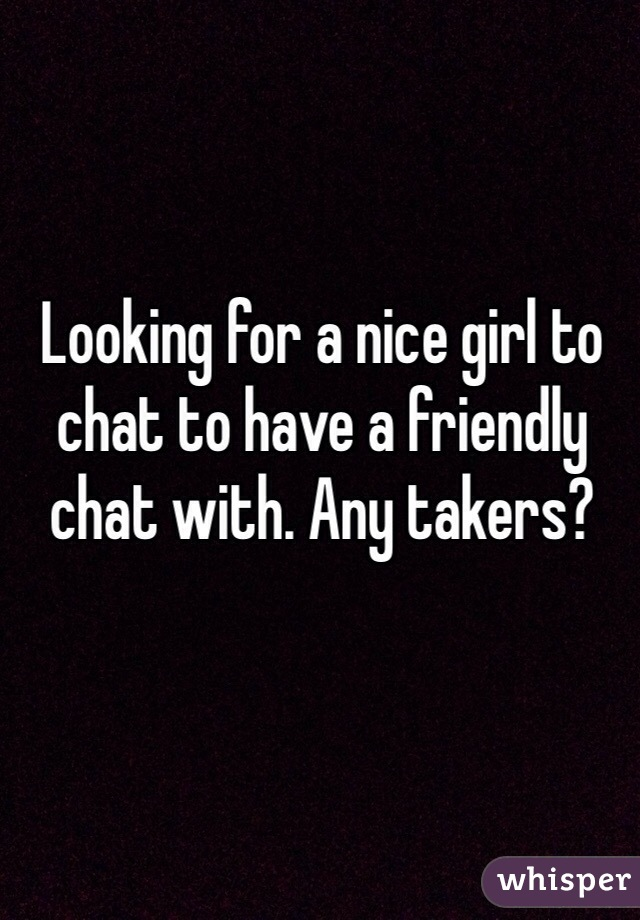 Looking for a nice girl to chat to have a friendly chat with. Any takers?