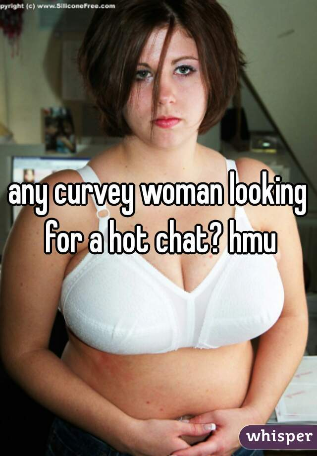 any curvey woman looking for a hot chat? hmu