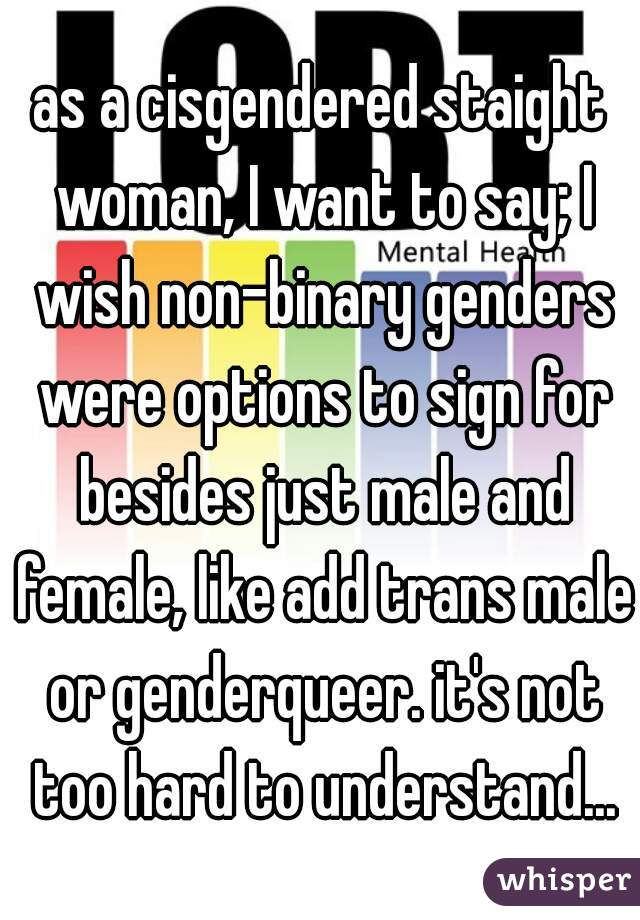 as a cisgendered staight woman, I want to say; I wish non-binary genders were options to sign for besides just male and female, like add trans male or genderqueer. it's not too hard to understand...