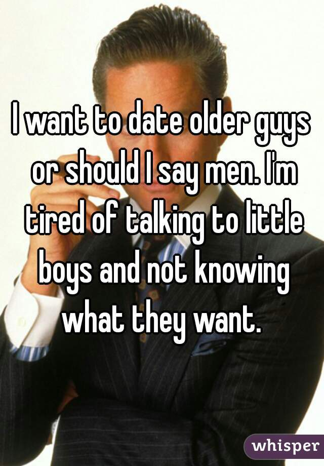 I want to date older guys or should I say men. I'm tired of talking to little boys and not knowing what they want.