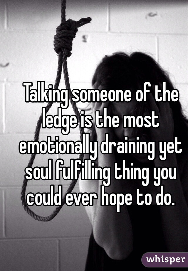 Talking someone of the ledge is the most emotionally draining yet soul fulfilling thing you could ever hope to do.