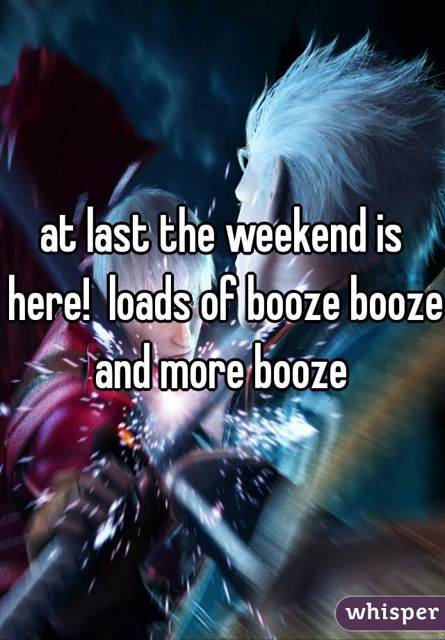 at last the weekend is here!  loads of booze booze and more booze
