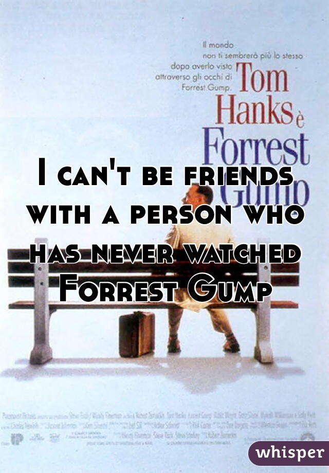 I can't be friends with a person who has never watched Forrest Gump
